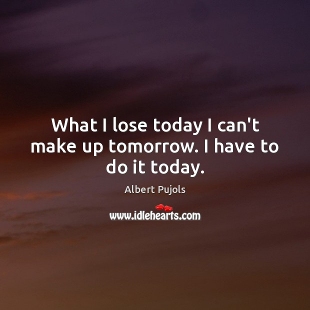 What I lose today I can't make up tomorrow. I have to do it today. Albert Pujols Picture Quote