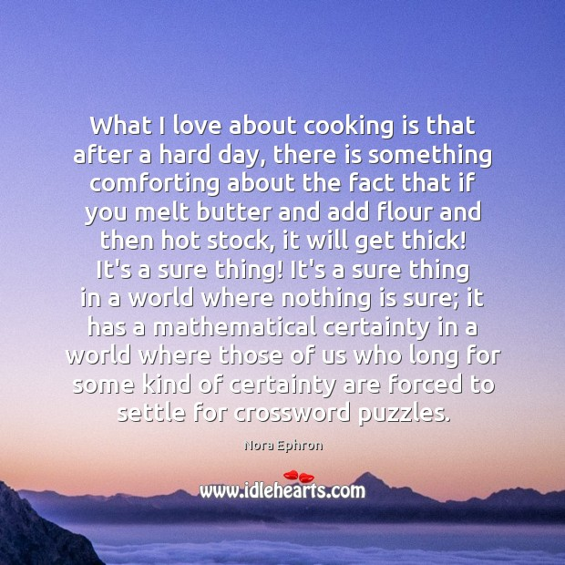What I love about cooking is that after a hard day, there Nora Ephron Picture Quote