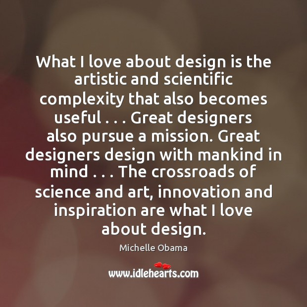 Image, What I love about design is the artistic and scientific complexity that