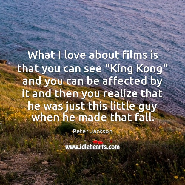 """What I love about films is that you can see """"King Kong"""" Peter Jackson Picture Quote"""