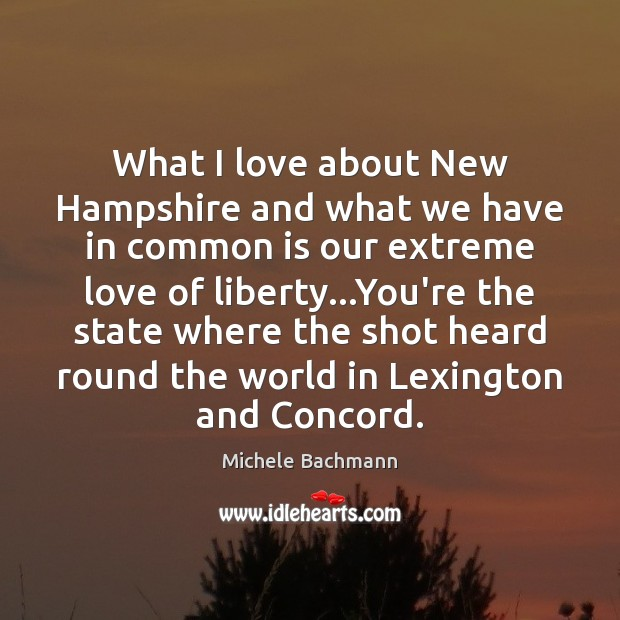 What I love about New Hampshire and what we have in common Michele Bachmann Picture Quote