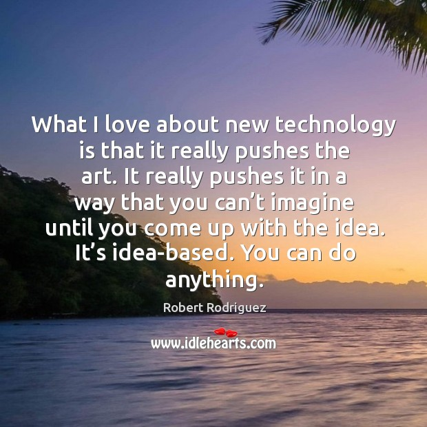 What I love about new technology is that it really pushes the art. Robert Rodriguez Picture Quote