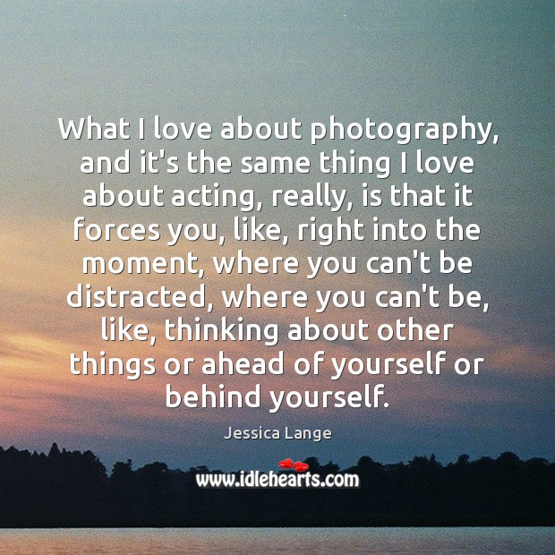 What I love about photography, and it's the same thing I love Jessica Lange Picture Quote