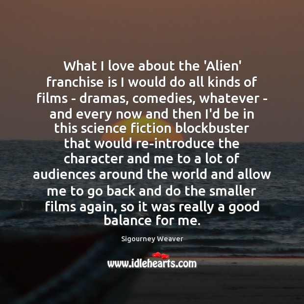 What I love about the 'Alien' franchise is I would do all Sigourney Weaver Picture Quote