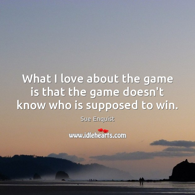What I love about the game is that the game doesn't know who is supposed to win. Sue Enquist Picture Quote