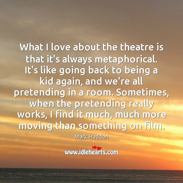 Image, What I love about the theatre is that it's always metaphorical. It's