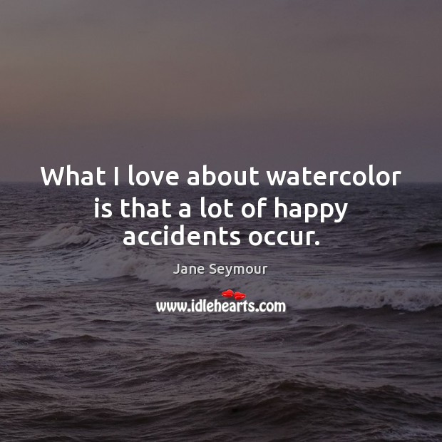 What I love about watercolor is that a lot of happy accidents occur. Jane Seymour Picture Quote