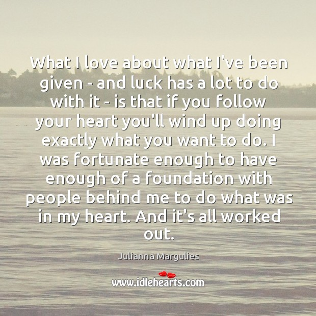 What I love about what I've been given – and luck has Julianna Margulies Picture Quote