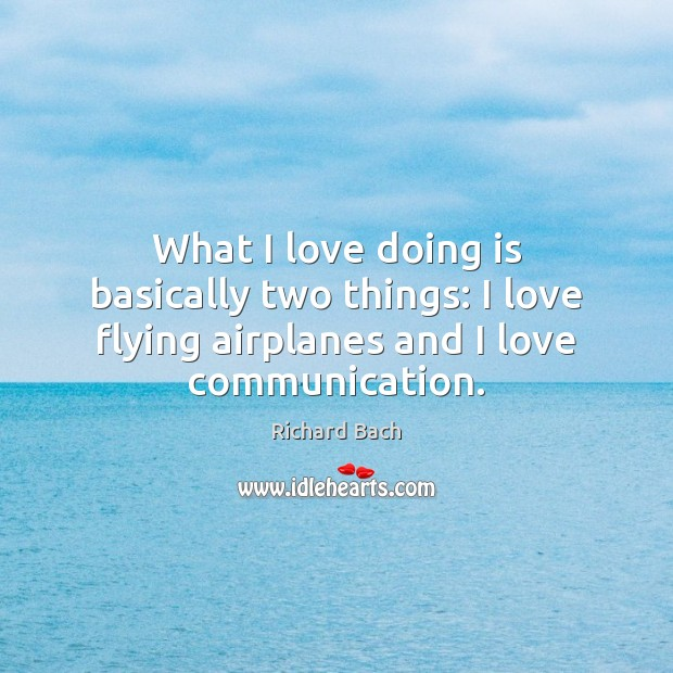 What I love doing is basically two things: I love flying airplanes Richard Bach Picture Quote