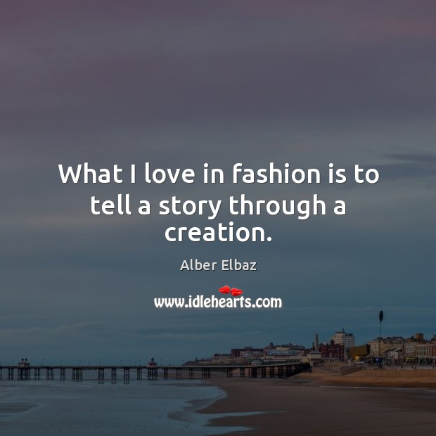 What I love in fashion is to tell a story through a creation. Fashion Quotes Image