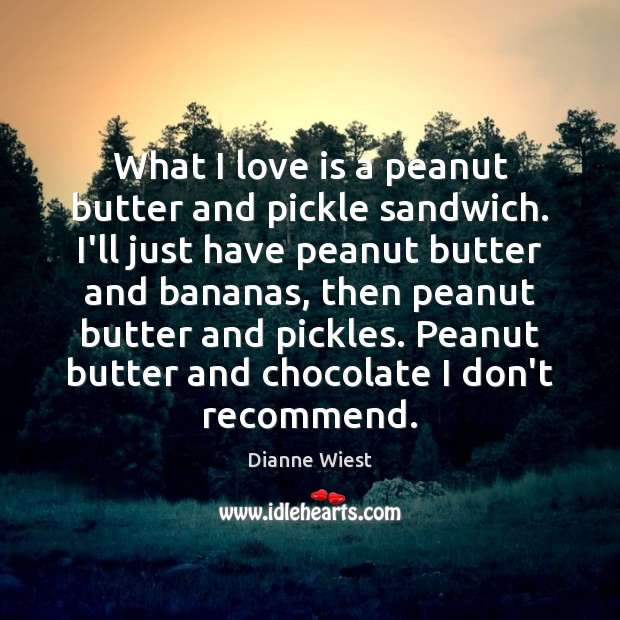 What I love is a peanut butter and pickle sandwich. I'll just Image