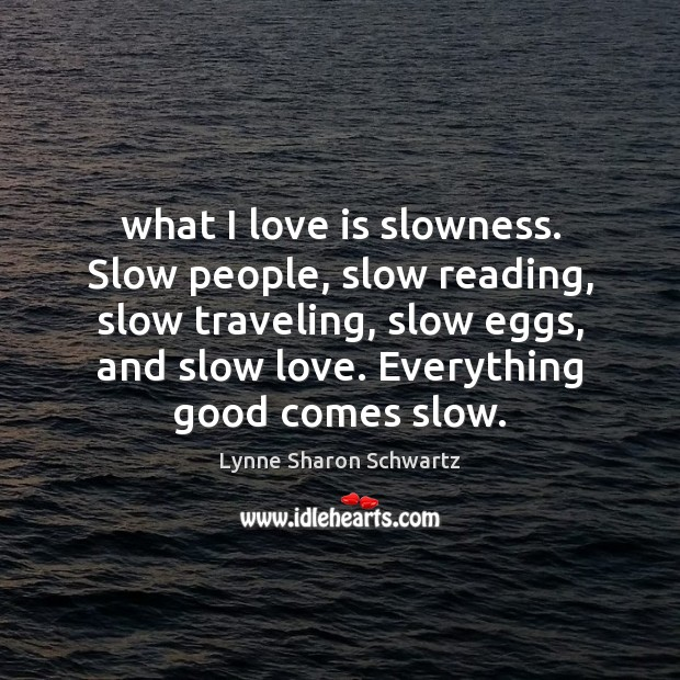 What I love is slowness. Slow people, slow reading, slow traveling, slow Image