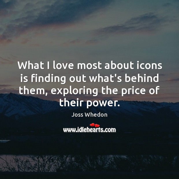 What I love most about icons is finding out what's behind them, Joss Whedon Picture Quote