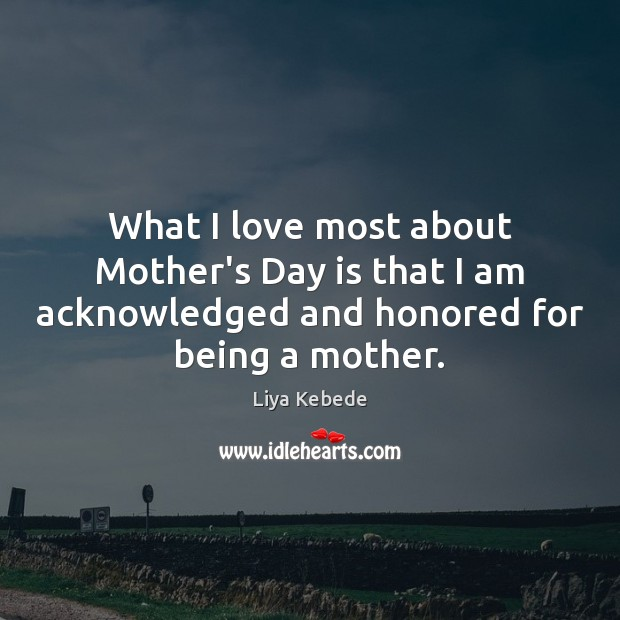 What I love most about Mother's Day is that I am acknowledged Mother's Day Quotes Image