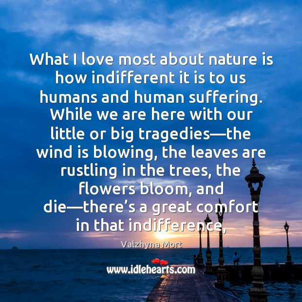 What I love most about nature is how indifferent it is to Image