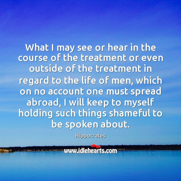 What I may see or hear in the course of the treatment Hippocrates Picture Quote