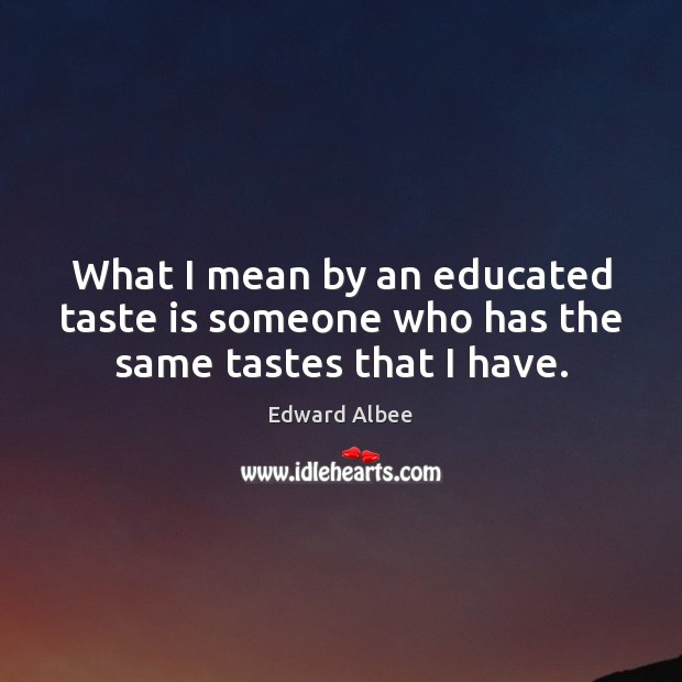 What I mean by an educated taste is someone who has the same tastes that I have. Edward Albee Picture Quote