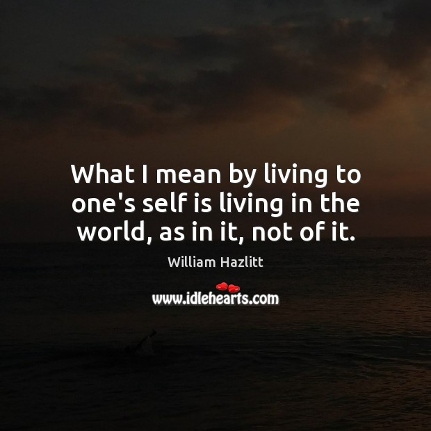 Image, What I mean by living to one's self is living in the world, as in it, not of it.