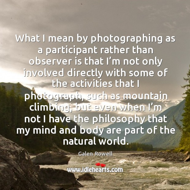 What I mean by photographing as a participant rather than observer is that I'm not only involved Galen Rowell Picture Quote