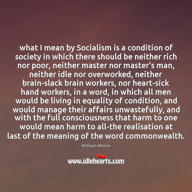 What I mean by Socialism is a condition of society in which William Morris Picture Quote