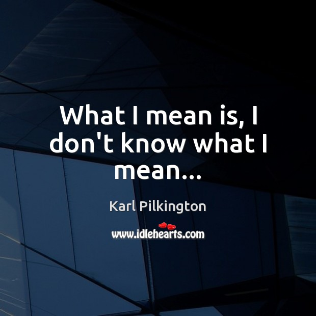 What I mean is, I don't know what I mean… Image