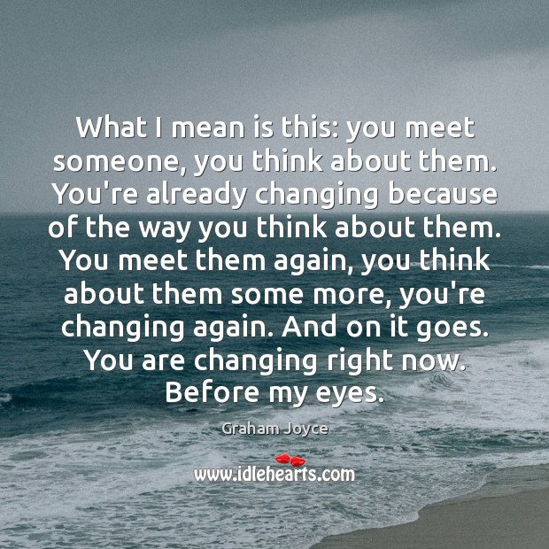 Image, What I mean is this: you meet someone, you think about them.