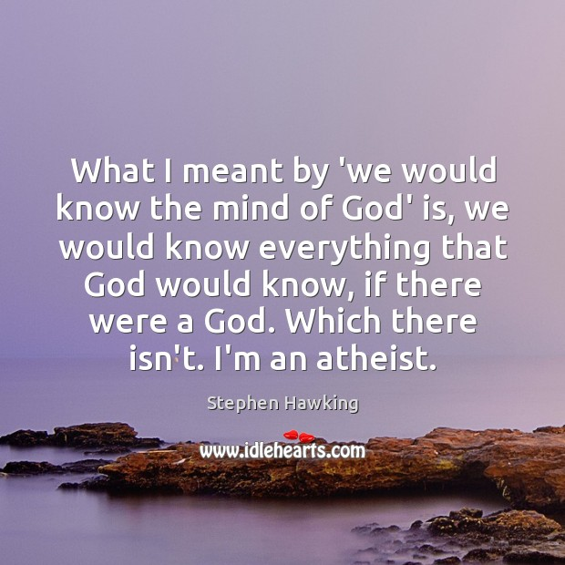 What I meant by 'we would know the mind of God' is, Stephen Hawking Picture Quote