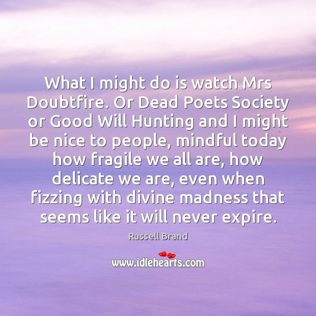 What I might do is watch Mrs Doubtfire. Or Dead Poets Society Russell Brand Picture Quote