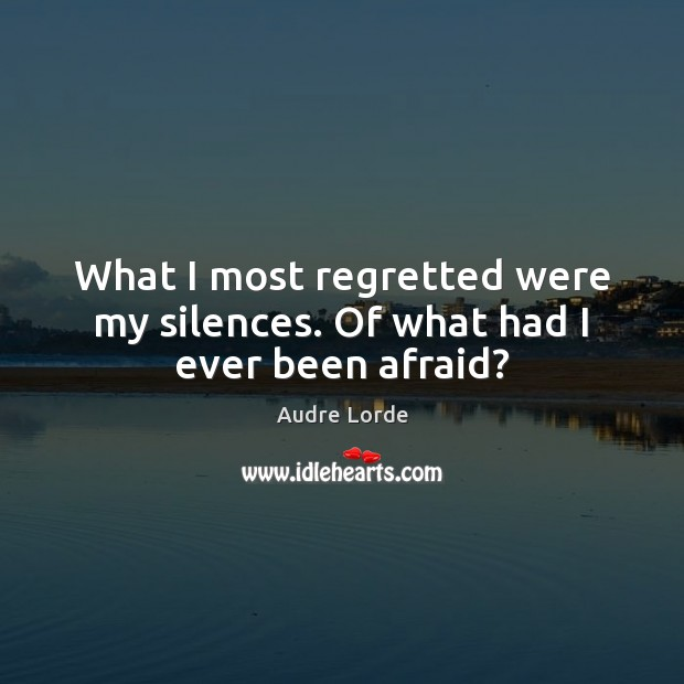 What I most regretted were my silences. Of what had I ever been afraid? Audre Lorde Picture Quote