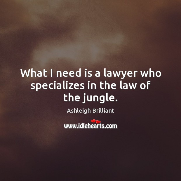 What I need is a lawyer who specializes in the law of the jungle. Ashleigh Brilliant Picture Quote