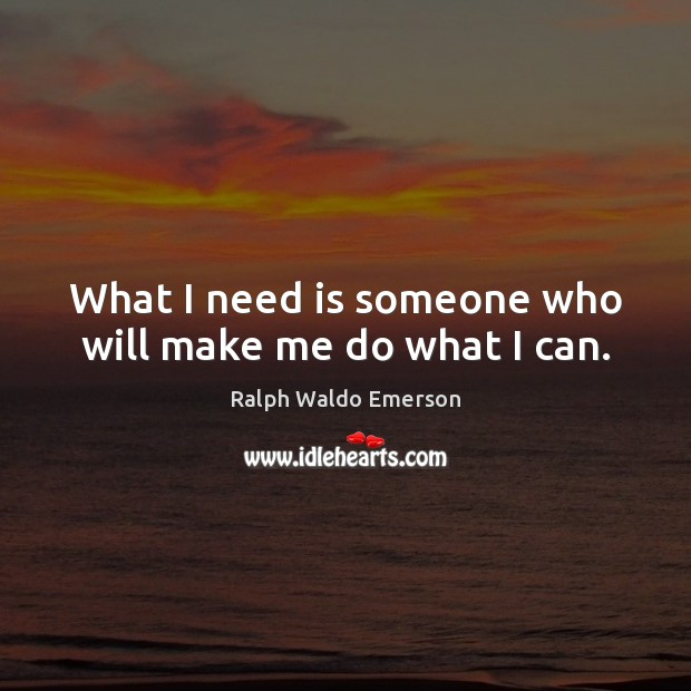 What I need is someone who will make me do what I can. Image