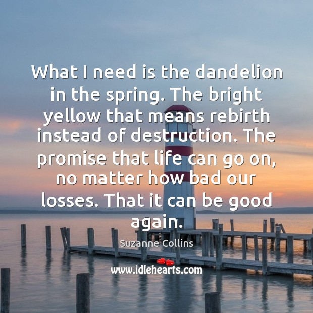 What I need is the dandelion in the spring. The bright yellow Good Quotes Image