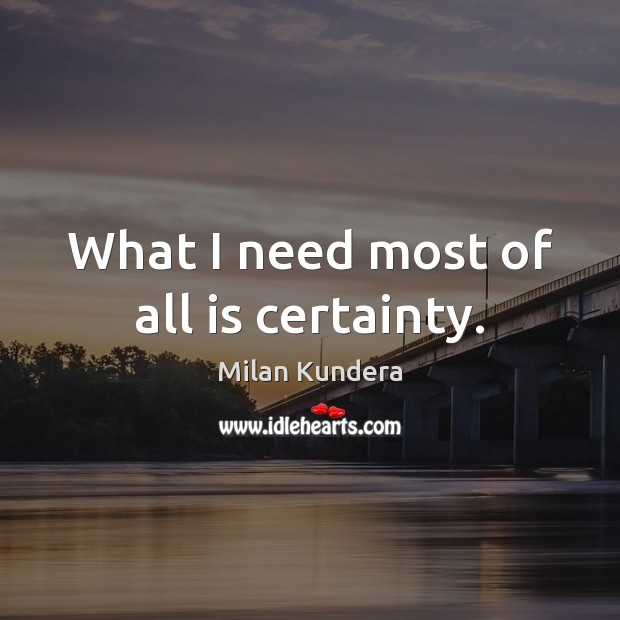 What I need most of all is certainty. Milan Kundera Picture Quote