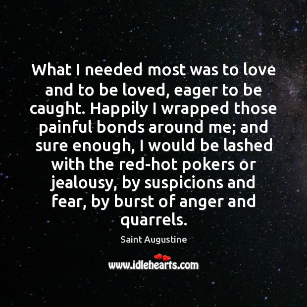 What I needed most was to love and to be loved, eager Saint Augustine Picture Quote