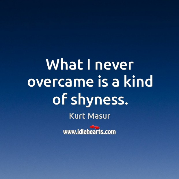 What I never overcame is a kind of shyness. Image