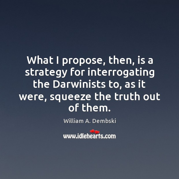 What I propose, then, is a strategy for interrogating the Darwinists to, William A. Dembski Picture Quote