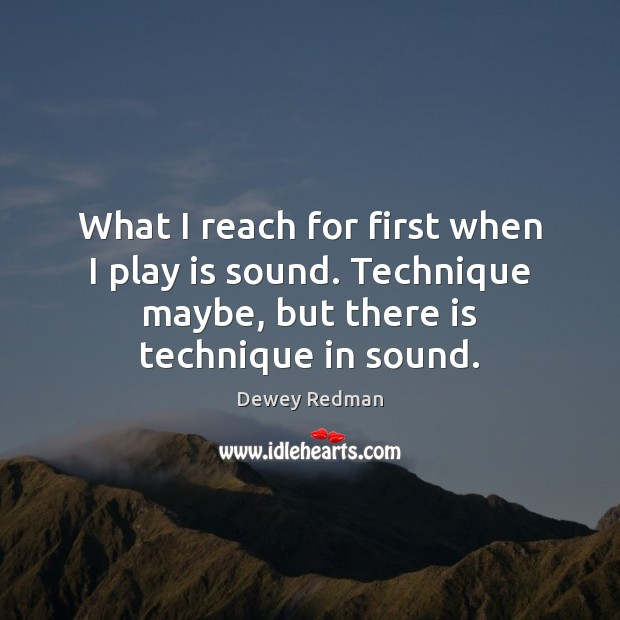 What I reach for first when I play is sound. Technique maybe, Image