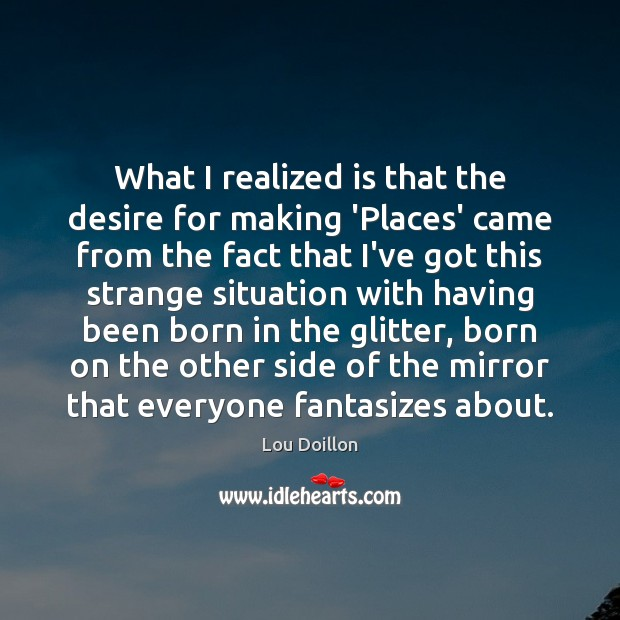 What I realized is that the desire for making 'Places' came from Lou Doillon Picture Quote