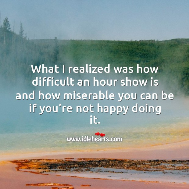 What I realized was how difficult an hour show is and how miserable you can be if you're not happy doing it. Image