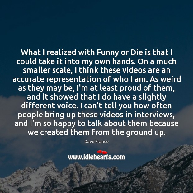 Dave Franco Picture Quote image saying: What I realized with Funny or Die is that I could take