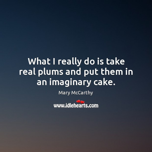 What I really do is take real plums and put them in an imaginary cake. Mary McCarthy Picture Quote