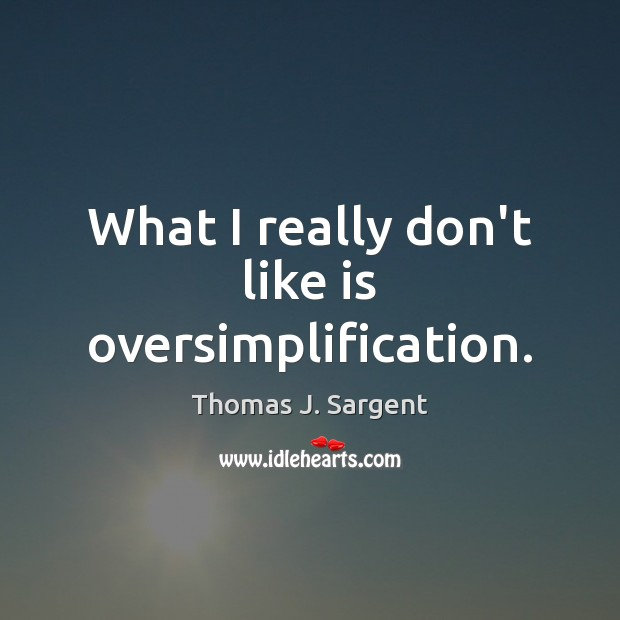 What I really don't like is oversimplification. Image