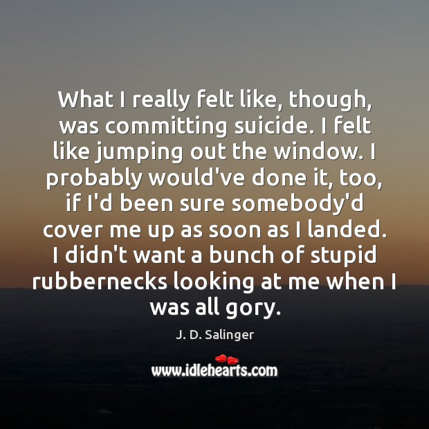 What I really felt like, though, was committing suicide. I felt like J. D. Salinger Picture Quote