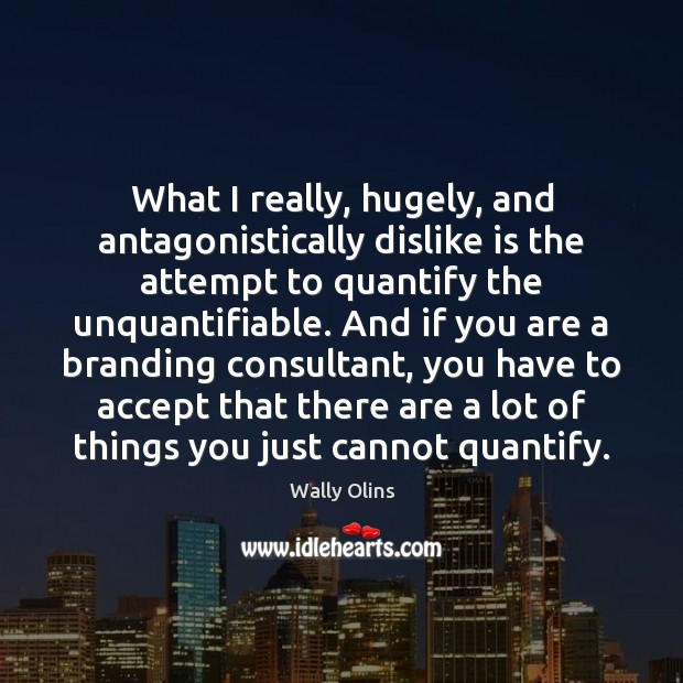 What I really, hugely, and antagonistically dislike is the attempt to quantify Accept Quotes Image