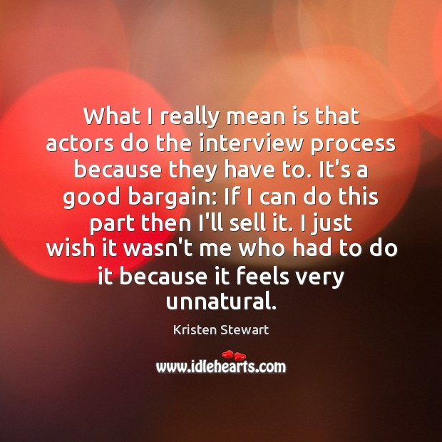 What I really mean is that actors do the interview process because Kristen Stewart Picture Quote