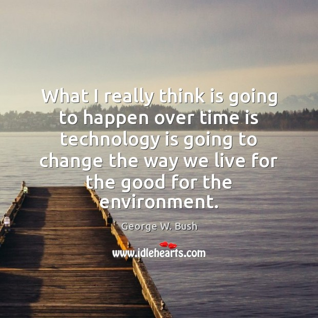 What I really think is going to happen over time is technology George W. Bush Picture Quote