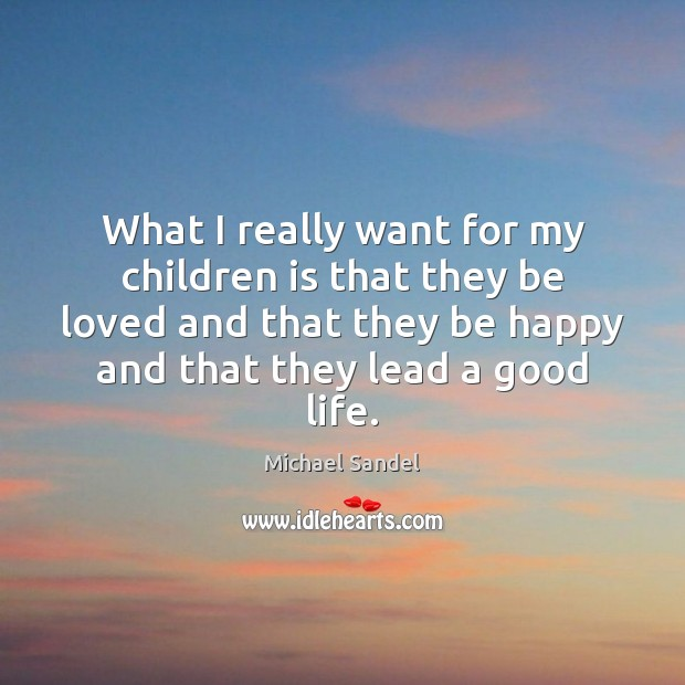 What I really want for my children is that they be loved Michael Sandel Picture Quote