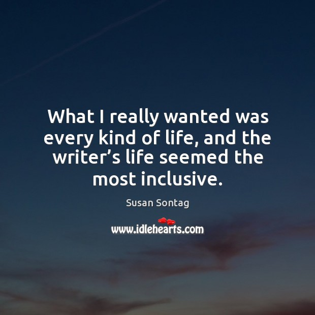 What I really wanted was every kind of life, and the writer' Susan Sontag Picture Quote