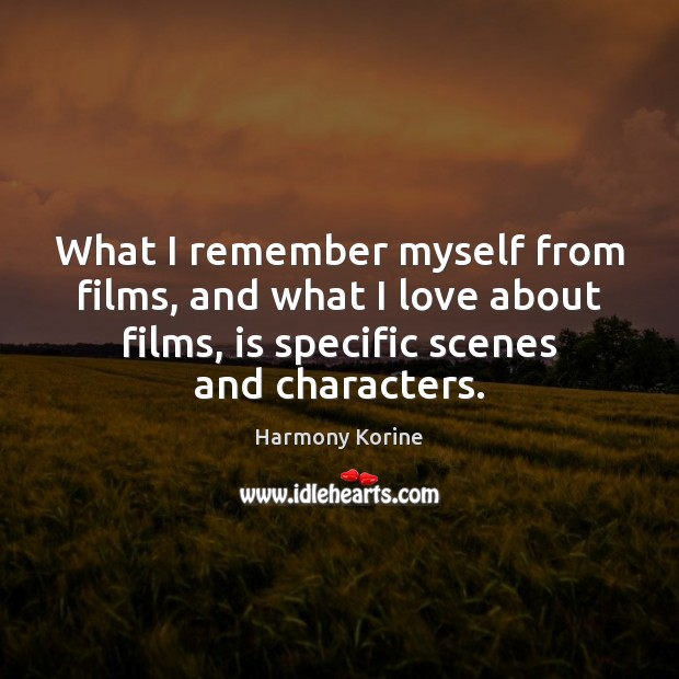 What I remember myself from films, and what I love about films, Harmony Korine Picture Quote