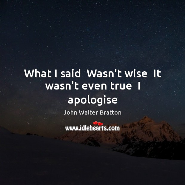 What I said  Wasn't wise  It wasn't even true  I apologise John Walter Bratton Picture Quote